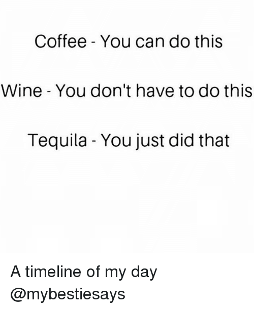 Wine, Coffee, and Tequila: Coffee - You can do this  Wine You don't have to do this  Tequila - You just did that A timeline of my day @mybestiesays