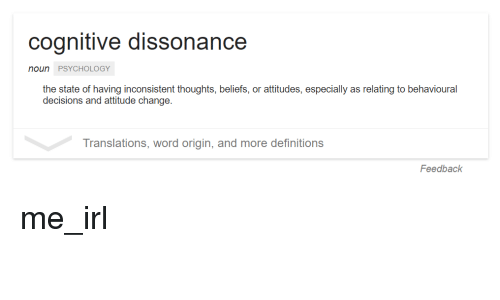 Definitely, Definition, and Psychology: Cognitive dissonance  noun PSYCHOLOGY  the state of having inconsistent thoughts, beliefs, or attitudes, especially as relating to behavioural  decisions and attitude change.  Translations, word origin, and more definitions  Feedback me_irl