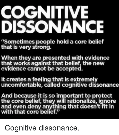 """Strong, Belief, and The Core: COGNITIVE  DISSONANCE  """"Sometimes people hold a core belief  that is very strong.  When they are presented with evidence  that works against that belief, the new  evidence cannot be accepted.  It creates a feeling that is extremely  uncomfortable, called cognitive dissonance  And because it is so important to protect  the core belief, they will rationalize, ignore  witl that dore baelyething that doesn't fit in Cognitive dissonance."""