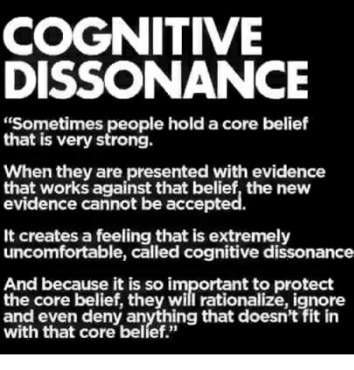 """Strong, Belief, and The Core: COGNITIVE  DISSONANCE  """"Sometimes people hold a core belief  that is very strong.  When they are presented with evidence  that works against that belief, the new  evidence cannot be accepted.  It creates a feeling that is extremely  uncomfortable, called cognitive dissonance  And because it is so important to protect  the core belief, they will rationalize, ignore  witl that dore barlyething that doesn't fit in"""