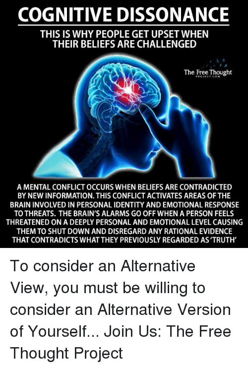 Memes, Alarm, and Alarming: COGNITIVE DISSONANCE  THIS IS WHY PEOPLE GET UPSET WHEN  THEIR BELIEFS ARE CHALLENGED  The Free Thought  A MENTAL CONFLICT OCCURS WHEN BELIEFS ARE CONTRADICTED  BY NEW INFORMATION. THIS CONFLICT ACTIVATES AREAS OFTHE  BRAIN INVOLVED IN PERSONAL IDENTITY AND EMOTIONAL RESPONSE  TO THREATS. THE BRAIN'S ALARMS GO OFF WHEN A PERSON FEELS  THEMTO SHUT DOWN AND DISREGARD ANY RATIONAL EVIDENCE  THAT CONTRADICTS WHAT THEY PREVIOUSLY REGARDED AS'TRUTH To consider an Alternative View, you must be willing to consider an Alternative Version of Yourself...  Join Us: The Free Thought Project