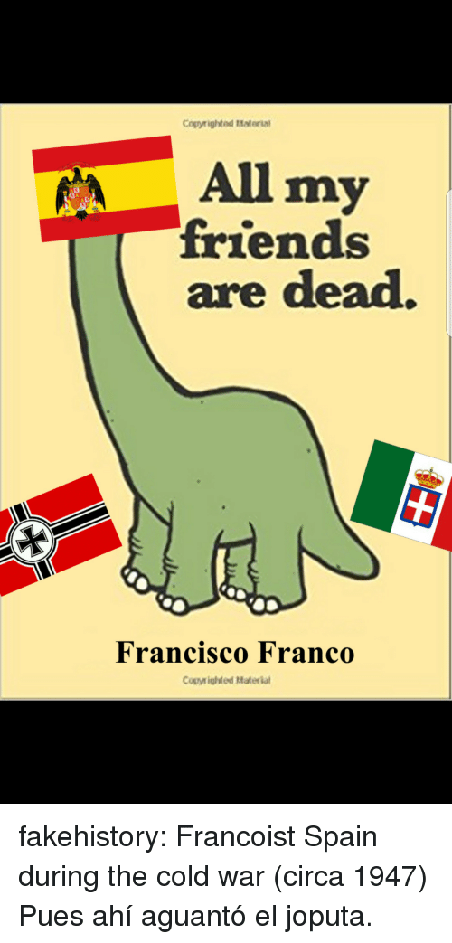 Friends, Tumblr, and Blog: Cogyrighted Material  All my  friends  are dead.  Francisco Franco  Copyighted Materia fakehistory: Francoist Spain during the cold war (circa 1947) Pues ahí aguantó el joputa.