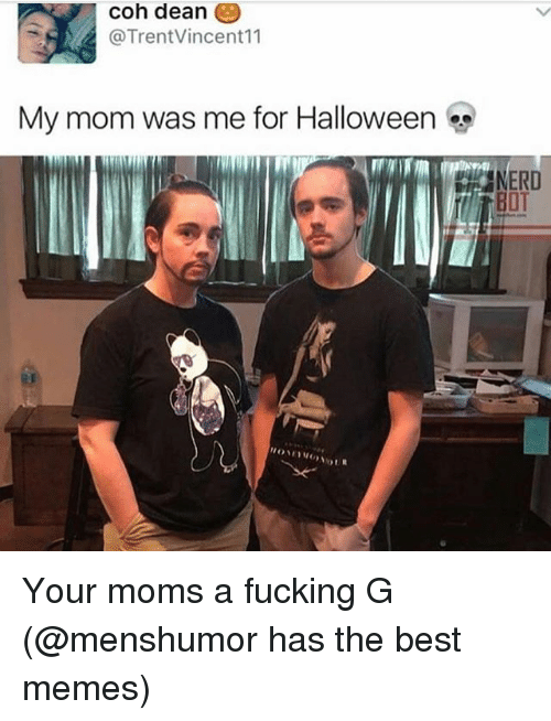 Fucking, Halloween, and Memes: coh deane  @TrentVincent11  My mom was me for Halloween  BOT Your moms a fucking G (@menshumor has the best memes)