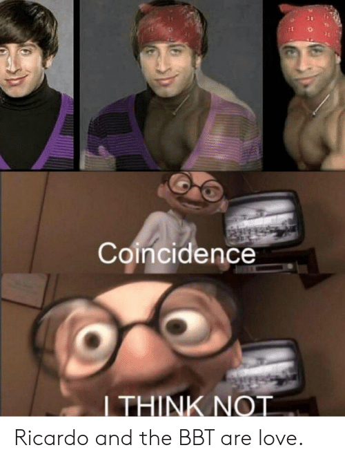 Love, Dank Memes, and Coincidence: Coincidence  I THINK NOT Ricardo and the BBT are love.