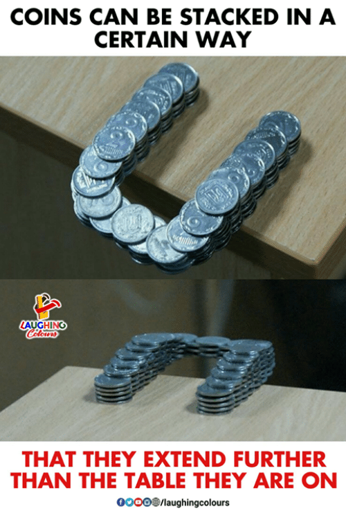 Indianpeoplefacebook, Table, and Can: COINS CAN BE STACKED IN A  CERTAIN WAY  INC  THAT THEY EXTEND FURTHER  THAN THE TABLE THEY ARE ON  0OOO/laughingcolours