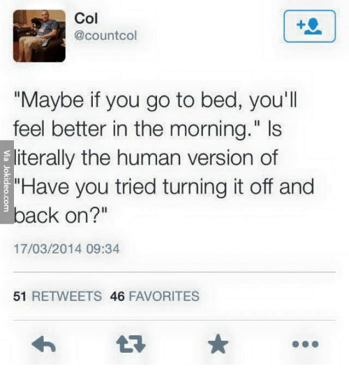 """Human, You, and You Tried: Col  @countcol  """"Maybe if you go to bed, you'll  feel better in the morning."""" Is  sliterally the human version of  """"Have you tried turning it off and  eback on?""""  17/03/2014 09:34  51 RETWEETS 46 FAVORITES"""