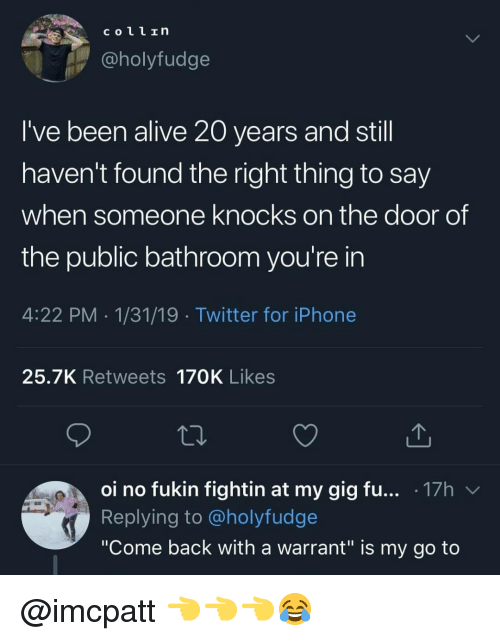 """Alive, Iphone, and Memes: COL1In  @holyfudge  I've been alive 20 years and still  haven't found the right thing to say  when someone knocks on the door of  the public bathroom you're in  4:22 PM 1/31/19 Twitter for iPhone  25.7K Retweets 170K Likes  01 no fukin fightin at my gig fu . 17h  Replying to @holyfudge  """"Come back with a warrant"""" is my go to @imcpatt 👈👈👈😂"""