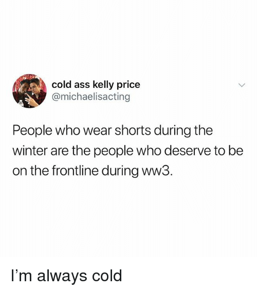 Ass, Memes, and Winter: cold ass kelly price  @michaelisacting  CO  People who wear shorts during the  winter are the people who deserve to be  on the frontline during ww3. I'm always cold