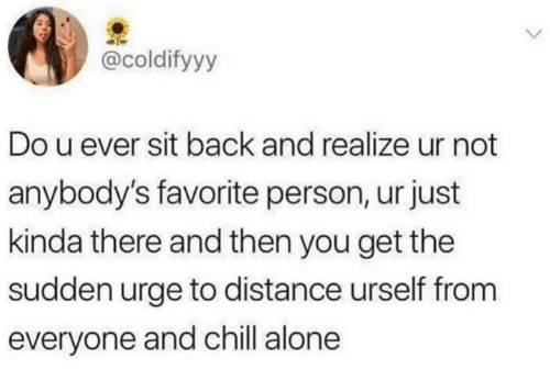 Being Alone, Chill, and Dank: @coldifyyy  Do u ever sit back and realize ur not  anybody's favorite person, ur just  kinda there and then you get the  sudden urge to distance urself from  everyone and chill alone