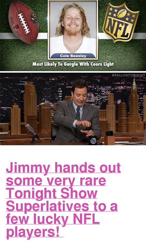 """Nfl, Target, and youtube.com: Cole Beasley  Most Likely To Gargle With Coors Light  <h2><a href=""""https://www.youtube.com/watch?v=oivIHmt6nxc"""" target=""""_blank"""">Jimmy hands out some very rare Tonight Show Superlatives to a few lucky NFL players!</a></h2>"""