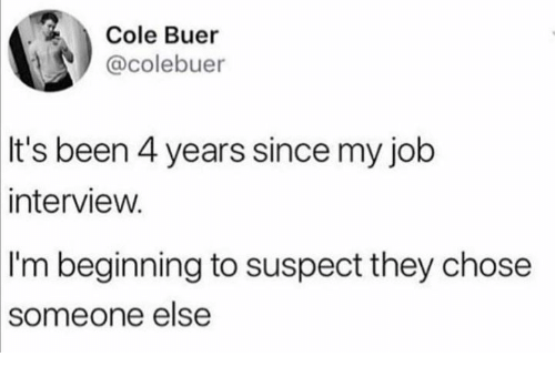 Dank, Job Interview, and Been: Cole Buer  @colebuer  It's been 4 years since my job  interview.  I'm beginning to suspect they chose  someone  else