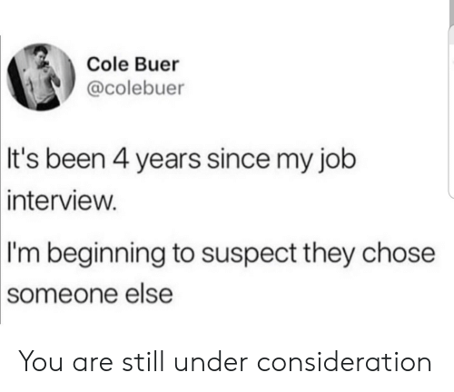 Job Interview, Been, and Job: Cole Buer  @colebuer  It's been 4 years since my job  interview.  I'm beginning to suspect they chose  someone else You are still under consideration