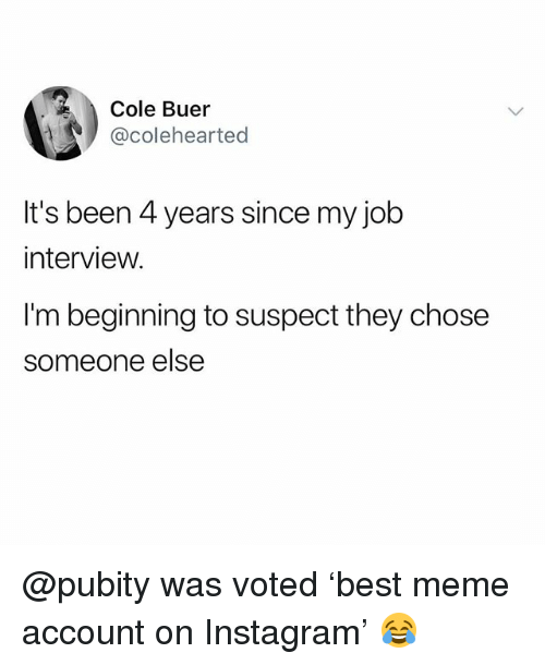 Funny, Instagram, and Job Interview: Cole Buer  @colehearted  It's been 4 years since my job  interview.  I'm beginning to suspect they chose  someone else @pubity was voted 'best meme account on Instagram' 😂