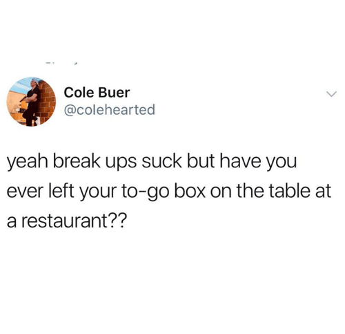 Ups, Yeah, and Break: Cole Buer  @colehearted  yeah break ups suck but have you  ever left your to-go box on the table at  a restaurant??