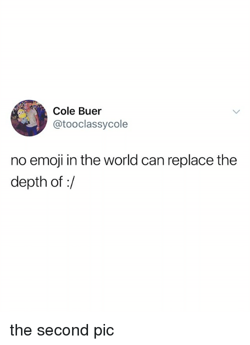 Emoji, World, and Depth: Cole Buer  @tooclassycole  no emoji in the world can replace the  depth of:/ the second pic