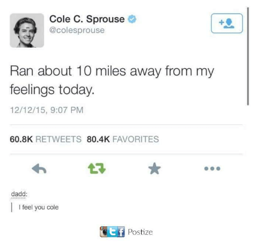 Dank, Today, and 🤖: Cole C. Sprouse  aT @coles sprouse  Ran about 10 miles away from my  feelings today.  12/12/15, 9:07 PM  60.8K  RETWEETS  80.4K  FAVORITES  dadd:  I feel you cole  Ef Postize