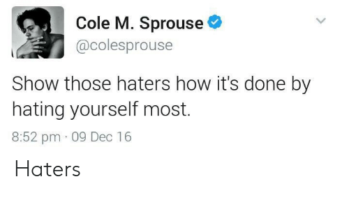 How, Show, and Dec: Cole M. Sprouse  @colesprouse  Show those haters how it's done by  hating yourself most.  8:52 pm 09 Dec 16 Haters