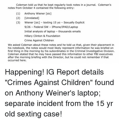 Children, Crime, and Fbi: Coleman told us that he kept regularly took notes in a journal. Coleman's  notes from October 4 contained the following entry:  (1) Anthony Wiener [sic]  (2) [Unrelated]  (3) Wiener [sic] texting 15 yo Sexually Explicit  9/26 Federal SW IPhone/IPAD/Laptop  Initial analysis of laptop thousands emails  Hillary Clinton & Foundation  Crime Against Children  We asked Coleman about these notes and he told us that, given their placement in  his notebook, the notes would most likely represent information he was briefed on  first thing in the morning by his subordinates in the Criminal Investigative Division.  Coleman stated that he may have passed this information to other FBI executives  after the morning briefing with the Director, but he could not remember if that  occurred here.