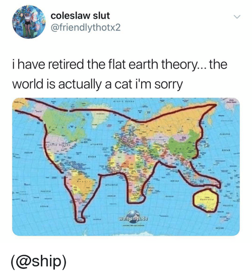 Sorry, Earth, and World: Coleslaw slut  @friendlythotx2  i have retired the flat earth theory... the  world is actually a cat i'm sorry (@ship)