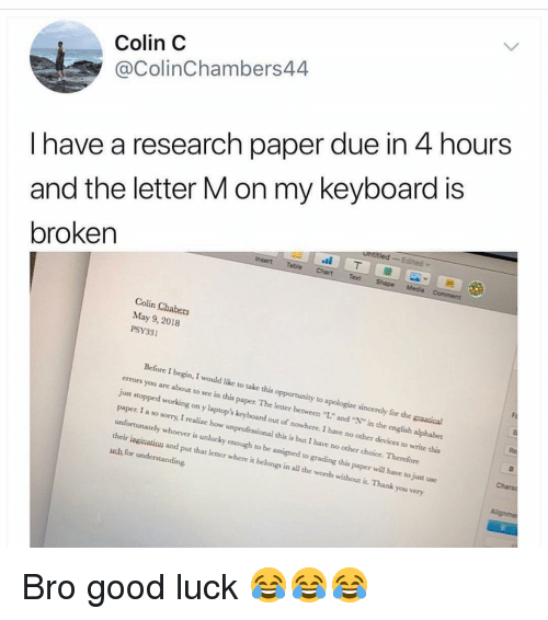 """Funny, Sorry, and Thank You: Colin C  @ColinChambers44  I have a research paper due in 4 hours  and the letter M on my keyboard is  broken  Colin Chabers  May 9, 2018  PSY331  Before I begin, I would like to take this opportunity to apologize sincercly for the graatical  errors you are about to see in this paper The letter between """"L."""" and """"N"""" in the english alphabet  just stopped working on y laptop's keyboard out of nowhere. I have no other devices to write this  paper. I a so sorry, I realize how unprofessional this is but I have no other choice. Therefore  unfortunately whoever is unlucky enough to be assigned to grading this paper will have to just use  their isginavion and put that letter where it belongs in all the words without it. Thank you very  uch for understanding Bro good luck 😂😂😂"""