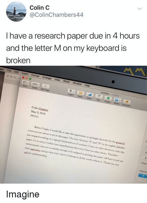 """Sorry, Zoom, and Thank You: Colin C  @ColinChambers44  I have a research paper due in 4 hours  and the letter M on my keyboard is  broken  ges File Edit Insert Format Arrange View Share Window Help  Untitled Edited  ST  Insert Table ChartText  View Zoom Add Page  Colin Chabers  May 9, 2018  PSY331  Before I begin, I would like to take this opportunity to apologize sincerely for the graatical  errors you are about to see in this paper. The letter between """"L"""" and """""""" in the english alphabet  just stopped working on y laptop's keyboard out of nowhere. I have no other devices to write this  paper. I a so sorry, I realize how unprofessional this is but I have no other choice. Therefore  unfortunately whoever is unlucky enough to be assigned to grading this paper will have to just use  their iagination and put that letter where it belongs in all the words without it. Thank you very  uch for understanding  Chara Imagine"""
