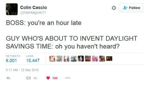 "Daylight Savings Time, Daylight Savings, and Time: Colin Cascio  hashtagyolo 11  "" Follow  BOSS: you're an hour late  GUY WHO'S ABOUT TO INVENT DAYLIGHT  SAVINGS TIME: oh you haven't heard?  RETWEETS LIKES  6,001 10,447  9:17 AM 12 Mar 2016"