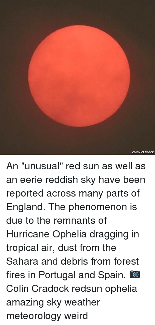 "England, Memes, and Weird: COLIN CRADOCK An ""unusual"" red sun as well as an eerie reddish sky have been reported across many parts of England. The phenomenon is due to the remnants of Hurricane Ophelia dragging in tropical air, dust from the Sahara and debris from forest fires in Portugal and Spain. 📷 Colin Cradock redsun ophelia amazing sky weather meteorology weird"