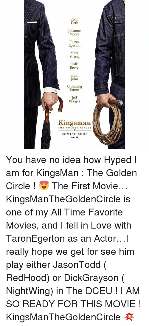 Love, Memes, and Movies: Colin  Firth  Julianne  Moore  Taron  Egerton  Mark  Strong  Halle  Berry  Elton  John  Channing  Tatum  Bridges  Kingsman  THE GOLDEN CIRCLE  COMING SOON You have no idea how Hyped I am for KingsMan : The Golden Circle ! 😍 The First Movie… KingsManTheGoldenCircle is one of my All Time Favorite Movies, and I fell in Love with TaronEgerton as an Actor…I really hope we get for see him play either JasonTodd ( RedHood) or DickGrayson ( NightWing) in The DCEU ! I AM SO READY FOR THIS MOVIE ! KingsManTheGoldenCircle 💥