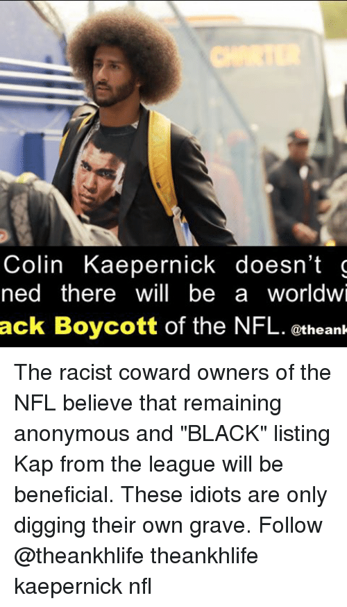 """Memes, 🤖, and Graves: Colin Kaepernick doesn't g  ned there will be a worldwi  ack Boycott of the NFL. @the ank The racist coward owners of the NFL believe that remaining anonymous and """"BLACK"""" listing Kap from the league will be beneficial. These idiots are only digging their own grave. Follow @theankhlife theankhlife kaepernick nfl"""