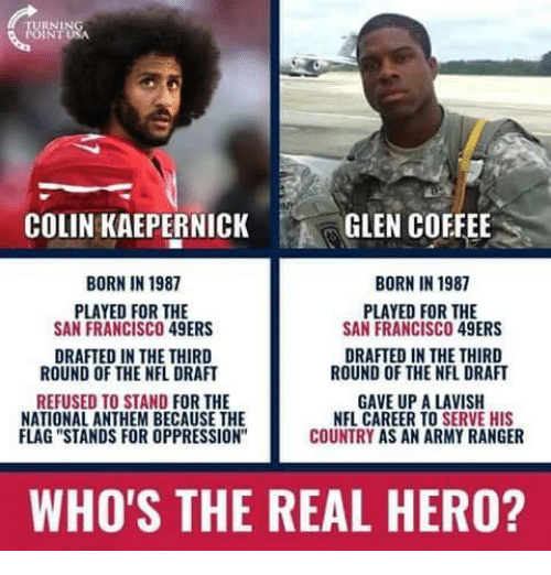 "San Francisco 49ers, Colin Kaepernick, and Memes: COLIN KAEPERNICK  GLEN COFFEE  BORN IN 1987  BORN IN 1987  PLAYED FOR THE  SAN FRANCISCO 49ERS  PLAYED FOR THE  SAN FRANCISCO 49ERS  DRAFTED IN THE THIRD  ROUND OF THE NFL DRAFT  DRAFTED IN THE THIRD  ROUND OF THE NFL DRAFT  REFUSED TO STAND FOR THE  NATIONAL ANTHEM BECAUSE THE  FLAG ""STANDS FOR OPPRESSION  GAVE UP A LAVISH  NFL CAREER TO SERVE HIS  COUNTRY AS AN ARMY RANGER  WHO'S THE REAL HERO?"