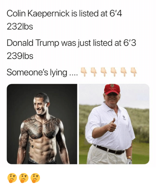 Colin Kaepernick, Donald Trump, and Trump: Colin Kaepernick is listed at 6'4  232lbs  Donald Trump was just listed at 6'3  239lbs  Someone's lying  (G 🤔🤔🤔