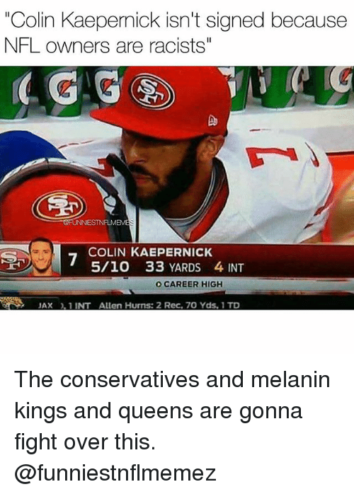 """Colin Kaepernick, Nfl, and Fight: """"Colin Kaepernick isn't signed because  NFL owners are racists""""  4 G  Do  FUNNIESTNFLMEM  COLIN KAEPERNICK  5/10 33 YARDS 4 INT  O CAREER HIGH  JAX, 1 INT Allen Hurns: 2 Rec, 70 Yds, 1 TD The conservatives and melanin kings and queens are gonna fight over this. @funniestnflmemez"""