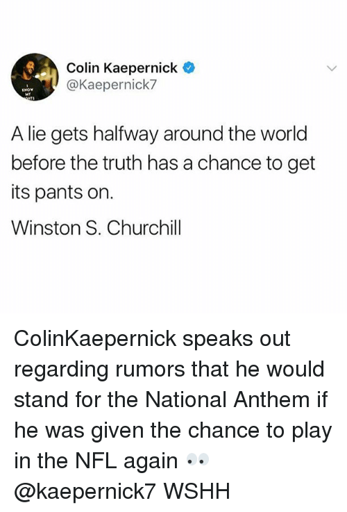Colin Kaepernick, Memes, and Nfl: Colin Kaepernick  @Kaepernick7  A lie gets halfway around the world  before the truth has a chance to get  its pants on.  Winston S. Churchill ColinKaepernick speaks out regarding rumors that he would stand for the National Anthem if he was given the chance to play in the NFL again 👀 @kaepernick7 WSHH