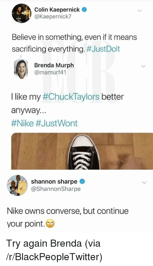Blackpeopletwitter, Colin Kaepernick, and Nike: Colin Kaepernick  @Kaepernick7  Believe in something, even if it means  sacrificing everything. #JustDolt  Brenda Murph  @mamurf41  I like my #ChuckTaylors better  anyway...  #Nike #JustWont  shannon sharpe  @ShannonSharpe  Nike owns converse, but continue  your point. Try again Brenda (via /r/BlackPeopleTwitter)