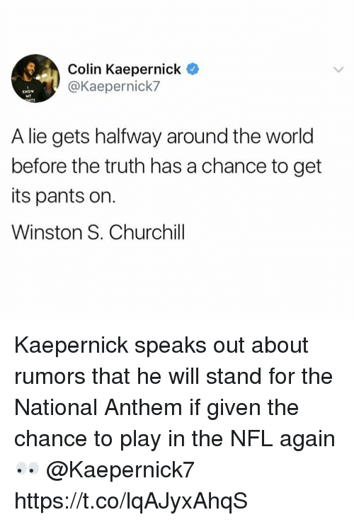 Colin Kaepernick, Nfl, and National Anthem: Colin Kaepernick  @Kaepernick7  KNOW  MY  TS  A lie gets halfway around the world  before the truth has a chance to get  its pants on.  Winston S. Churchill Kaepernick speaks out about rumors that he will stand for the National Anthem if given the chance to play in the NFL again 👀 @Kaepernick7 https://t.co/lqAJyxAhqS