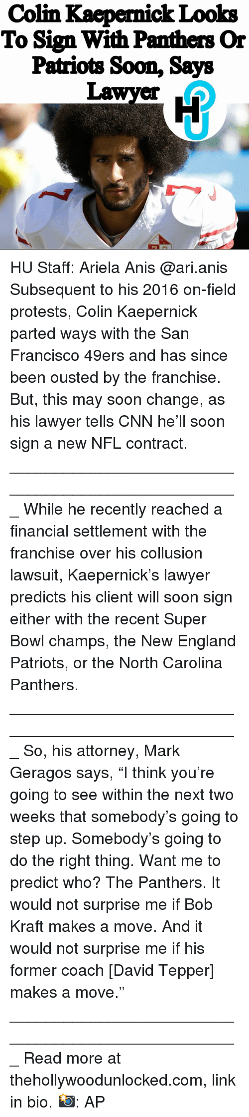 """San Francisco 49ers, Carolina Panthers, and cnn.com: Colin Kaepernick Looks  To Sign With Panthers Or  Patriots Soon, Says  Lawyer  16 HU Staff: Ariela Anis @ari.anis Subsequent to his 2016 on-field protests, Colin Kaepernick parted ways with the San Francisco 49ers and has since been ousted by the franchise. But, this may soon change, as his lawyer tells CNN he'll soon sign a new NFL contract. ___________________________________________________ While he recently reached a financial settlement with the franchise over his collusion lawsuit, Kaepernick's lawyer predicts his client will soon sign either with the recent Super Bowl champs, the New England Patriots, or the North Carolina Panthers. ___________________________________________________ So, his attorney, Mark Geragos says, """"I think you're going to see within the next two weeks that somebody's going to step up. Somebody's going to do the right thing. Want me to predict who? The Panthers. It would not surprise me if Bob Kraft makes a move. And it would not surprise me if his former coach [David Tepper] makes a move."""" ___________________________________________________ Read more at thehollywoodunlocked.com, link in bio. 📸: AP"""