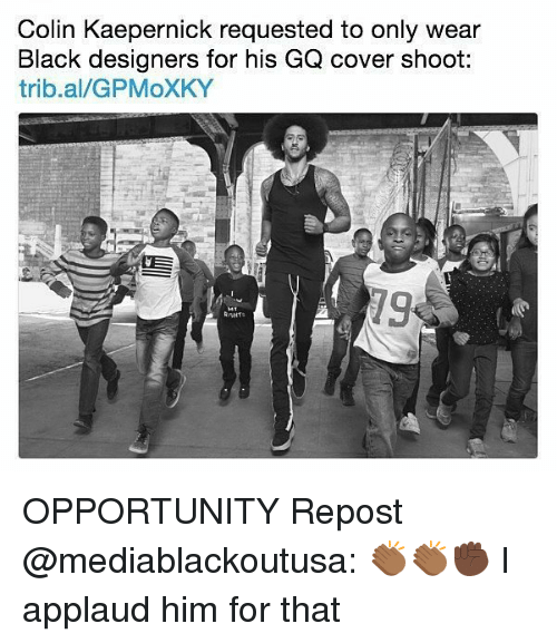 Colin Kaepernick, Memes, and Black: Colin Kaepernick requested to only wear  Black designers for his GQ cover shoot:  trib.al/GPMoXKY  79 OPPORTUNITY Repost @mediablackoutusa: 👏🏾👏🏾✊🏿 I applaud him for that