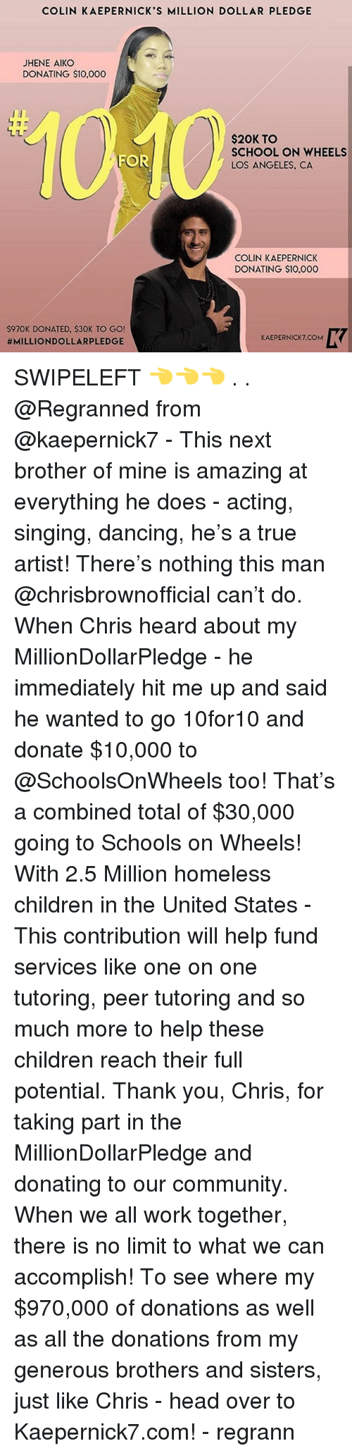 Children, Colin Kaepernick, and Community: COLIN KAEPERNICK'S MILLION DOLLAR PLEDGE  JHENE AIKO  DONATING $10,000  $20K TO  SCHOOL ON WHEELS  LOS ANGELES, CA  FOR  COLIN KAEPERNICK  DONATING $10,000  $970K DONATED, S30K TO GO  #MILLIONDOLLARPLEDGE  KAEPERNICK7.COM SWIPELEFT 👈👈👈 . . @Regranned from @kaepernick7 - This next brother of mine is amazing at everything he does - acting, singing, dancing, he's a true artist! There's nothing this man @chrisbrownofficial can't do. When Chris heard about my MillionDollarPledge - he immediately hit me up and said he wanted to go 10for10 and donate $10,000 to @SchoolsOnWheels too! That's a combined total of $30,000 going to Schools on Wheels! With 2.5 Million homeless children in the United States - This contribution will help fund services like one on one tutoring, peer tutoring and so much more to help these children reach their full potential. Thank you, Chris, for taking part in the MillionDollarPledge and donating to our community. When we all work together, there is no limit to what we can accomplish! To see where my $970,000 of donations as well as all the donations from my generous brothers and sisters, just like Chris - head over to Kaepernick7.com! - regrann