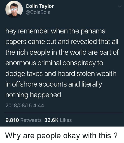 Taxes, Dodge, and Okay: Colin Taylor  @ColsBols  hey remember when the panama  papers came out and revealed that all  the rich people in the world are part of  enormous criminal conspiracy to  dodge taxes and hoard stolen wealth  in offshore accounts and literally  nothing happened  2018/08/15 4:44  9,810 Retweets 32.6K Likes Why are people okay with this ?