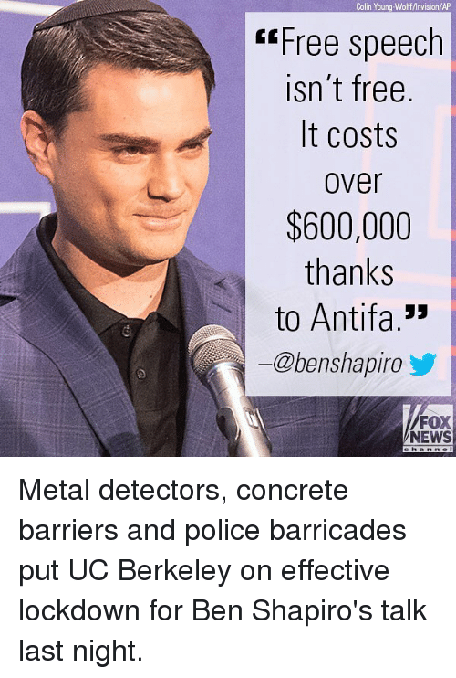 Memes, News, and Police: Colin Young-Wolff Invision/AP  Free speech  isn't free  It costs  Over  $600,000  thanks  to Antifa.  ー@benshapiro y  FOX  NEWS Metal detectors, concrete barriers and police barricades put UC Berkeley on effective lockdown for Ben Shapiro's talk last night.