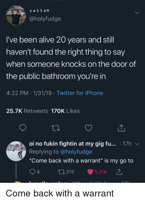 """Alive, Iphone, and Twitter: coll In  @holyfudge  I've been alive 20 years and stil  haven't found the right thing to say  when someone knocks on the door of  the public bathroom you're in  4:22 PM 1/31/19 Twitter for iPhone  25.7K Retweets 170K Likes  oi no fukin fightin at my gig fu... .17h v  Replying to @holyfudge  """"Come back with a warrant"""" is my go to  0378 5,214 T Come back with a warrant"""