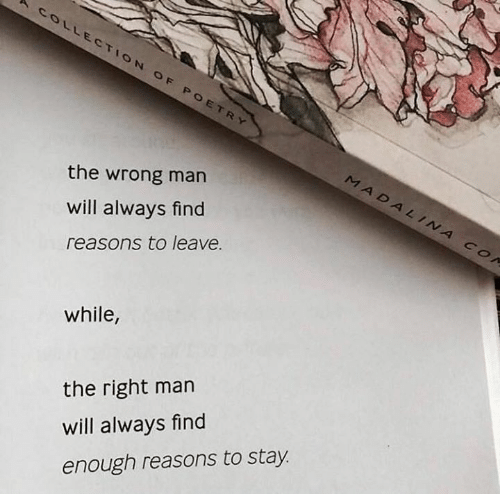Poetry, Man, and Will: COLLECTION  OF  OF POETRY  MADALINA  the wrong man  will always find  reasons to leave.  Co  while  the right man  will always find  enough reasons to stay.