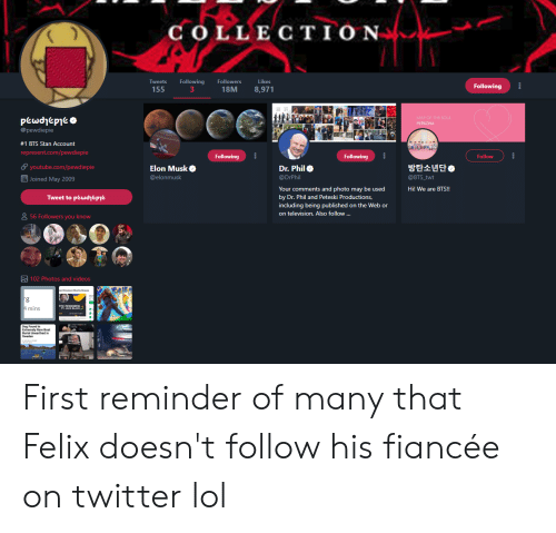 Lol, Pof, and Stan: COLLECTION  Tweets  Following  Followers  Likes  Following  155  18M  8,971  POF THE SOUL  pewdjepiet  @pewdiepie  PERSONA  #1 BTS Stan Account  represent.com/pewdiepie  Following  Following  Follow  방탄소년단  Elon Musk  youtube.com/pewdiepie  Dr. Phil  @BTS_twt  @elonmusk  @DrPhil  Joined May 2009  Your comments and photo may be used  by Dr. Phil and Peteski Productions,  including being published on the Web or  on television. Also follow ...  Hi! We are BTS!!  Tweet to pewdjee  56 Followers you know  102 Photos and videos  g  4 mins First reminder of many that Felix doesn't follow his fiancée on twitter lol