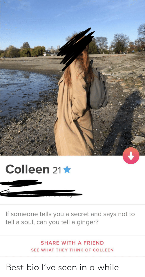 Best, Ginger, and Secret: Colleen 21  If someone tells you a secret and says not to  tell a soul, can you tell a ginger?  SHARE WITH A FRIEND  SEE WHAT THEY THINK OF COLLEEN Best bio I've seen in a while