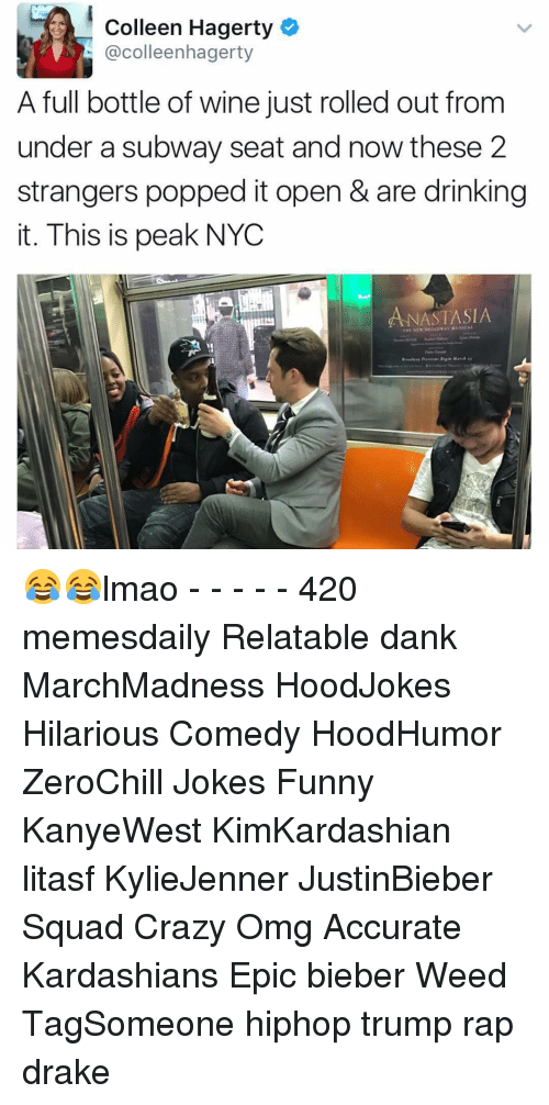 Kardashians, Memes, and Pop: Colleen Hagerty  colleenhagerty  A full bottle of wine just rolled out from  under a subway seat and now these 2  strangers popped it open & are drinking  it. This is peak NYC  ANASTASIA  THE NE 😂😂lmao - - - - - 420 memesdaily Relatable dank MarchMadness HoodJokes Hilarious Comedy HoodHumor ZeroChill Jokes Funny KanyeWest KimKardashian litasf KylieJenner JustinBieber Squad Crazy Omg Accurate Kardashians Epic bieber Weed TagSomeone hiphop trump rap drake