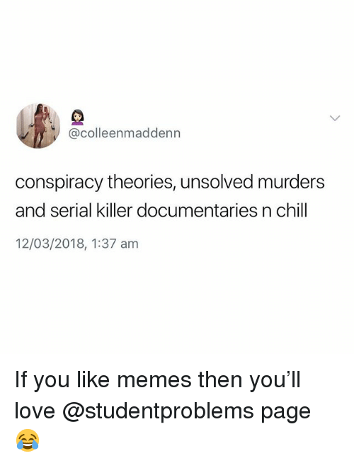 Chill, Love, and Memes: @colleenmaddenn  conspiracy theories, unsolved murders  and serial killer documentaries n chill  am If you like memes then you'll love @studentproblems page 😂