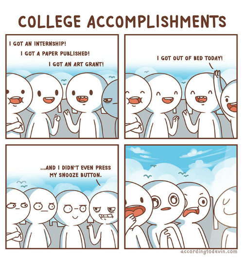College, Today, and An Internship: COLLEGE ACCOMPLISHMENTS  I GOT AN INTERNSHIP!  I GOT A PAPER PUBLISHED!  I GOT OUT OF BED TODAY!  I GOT AN ART GRANT!  ...AND I DIDN'T EVEN PRESS  MY SNOOZE BUTTON.  accordingtodevin.com