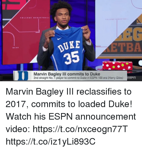Anaconda, College, and Espn: COLLEGE DASEETBALL  DUKE  35  EG  ETBA  NCAA  Marvin Bagley III commits to Duke  2nd straight No. 1 player to commit to Duke in ESPN 100 era (Harry Giles) Marvin Bagley III reclassifies to 2017, commits to loaded Duke!   Watch his ESPN announcement video: https://t.co/nxceogn77T https://t.co/iz1yLi893C