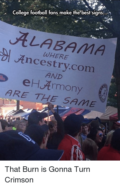 College, College Football, and Football: College football fans make the best signs...  ALABAMA  WHERE  Ancestry.com  AND  eHArmony  ARE THE SAME <p>That Burn is Gonna Turn Crimson</p>