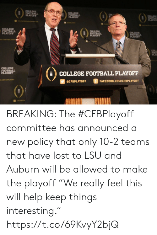 """College, College Football, and Facebook: COLLEGE  FOOTBALL  PLAYOFY  COLLEGE  FOOTBALL  OF  OTE  AY  COLLEGE  FOOTBALL  PLAYOFT  COLLEE  FOOTBALL  PLAYOF  OTALL  PLAYT  COLL  COLLEGE  FOOTBALL  PLAYOFF  COLLEGE FOOTBALL PLAYOFF  ciwerana  FACEBOOK.COM/CFBPLAYOFF  @CFBPLAYOFF BREAKING: The #CFBPlayoff committee has announced a new policy that only 10-2 teams that have lost to LSU and Auburn will be allowed to make the playoff   """"We really feel this will help keep things interesting."""" https://t.co/69KvyY2bjQ"""